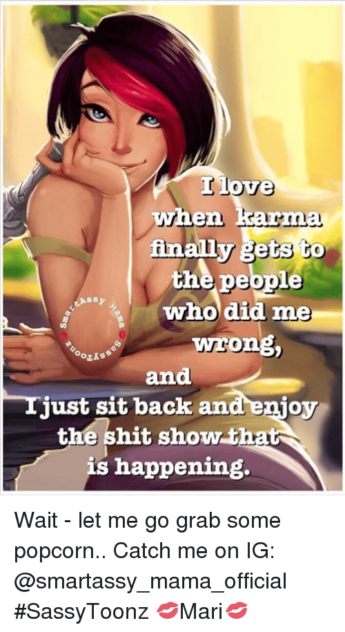 Fetli: love  when karma  finally fets to  the people  who did me  ong  and  just sit back and enjoy  the shit show that  s happening. Wait - let me go grab some popcorn.. Catch me on IG: @smartassy_mama_official #SassyToonz 💋Mari💋