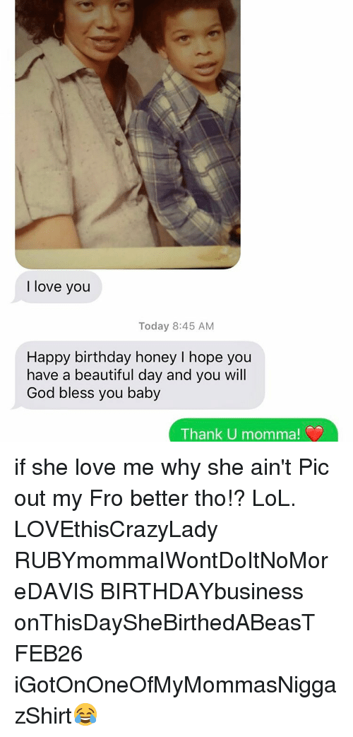 She Loves Me: love you  Today 8:45 AM  Happy birthday honey I hope you  have a beautiful day and you will  God bless you baby  Thank U mom if she love me why she ain't Pic out my Fro better tho!? LoL. LOVEthisCrazyLady RUBYmommaIWontDoItNoMoreDAVIS BIRTHDAYbusiness onThisDaySheBirthedABeasT FEB26 iGotOnOneOfMyMommasNiggazShirt😂