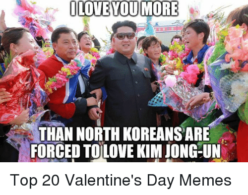 Kim Jong-Un, Love, and Memes: LOVE YOUMORE  THAN NORTH KOREANS ARE  FORCED TOLOVE KIM JONG-UN Top 20 Valentine's Day Memes