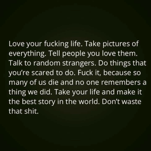Remembers: Love your fucking life. Take pictures of  everything. Tell people you love them.  Talk to random strangers. Do things that  you're scared to do. Fuck it, because so  many of us die and no one remembers a  thing we did. Take your life and make it  the best story in the world. Don't waste  that shit.