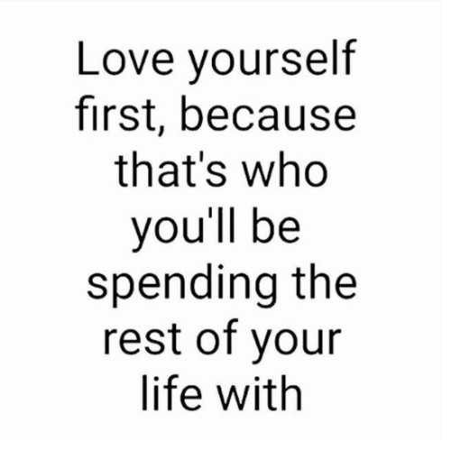 Life, Love, and Memes: Love yourself  first, because  that's who  you'll be  spending the  rest of your  life with