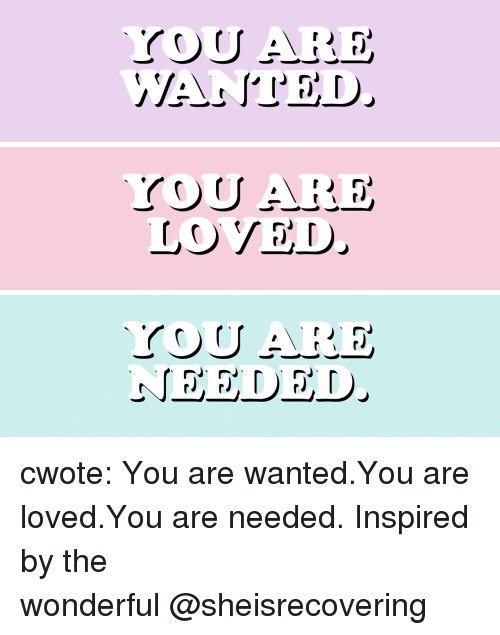 you are loved: LOVED cwote:   You are wanted.You are loved.You are needed.  Inspired by the wonderful @sheisrecovering