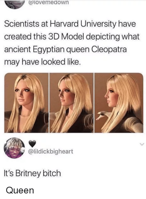 Bitch, Harvard University, and Queen: @lovemedown  Scientists at Harvard University have  created this 3D Model depicting what  ancient Egyptian queen Cleopatra  may have looked like.  @lildickbigheart  It's Britney bitch Queen
