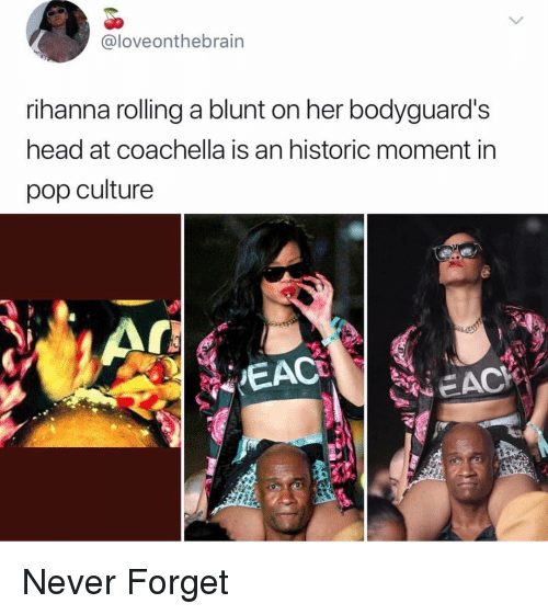 Eac: @loveonthebrain  rihanna rolling a blunt on her bodyguard's  head at coachella is an historic moment in  pop culture  EAC Never Forget