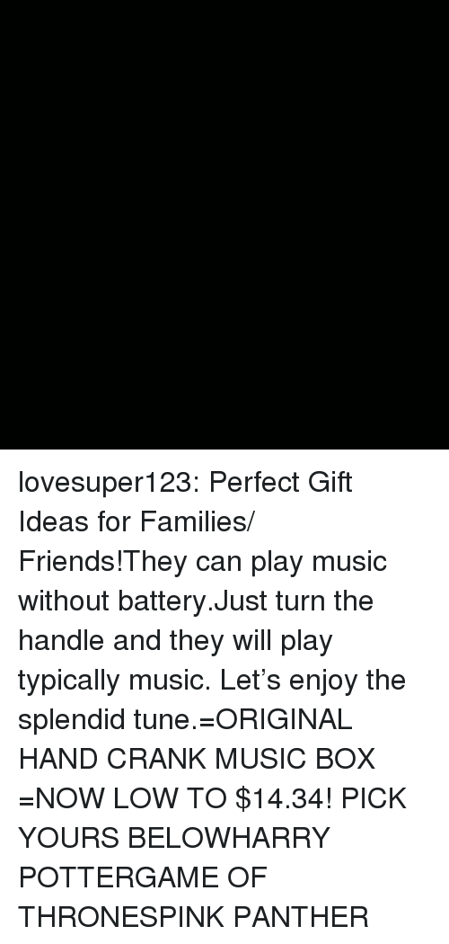Friends, Game of Thrones, and Harry Potter: lovesuper123:  Perfect Gift Ideas for Families/ Friends!They can play music without battery.Just turn the handle and they will play typically music. Let's enjoy the splendid tune.=ORIGINAL HAND CRANK MUSIC BOX =NOW LOW TO $14.34! PICK YOURS BELOWHARRY POTTERGAME OF THRONESPINK PANTHER
