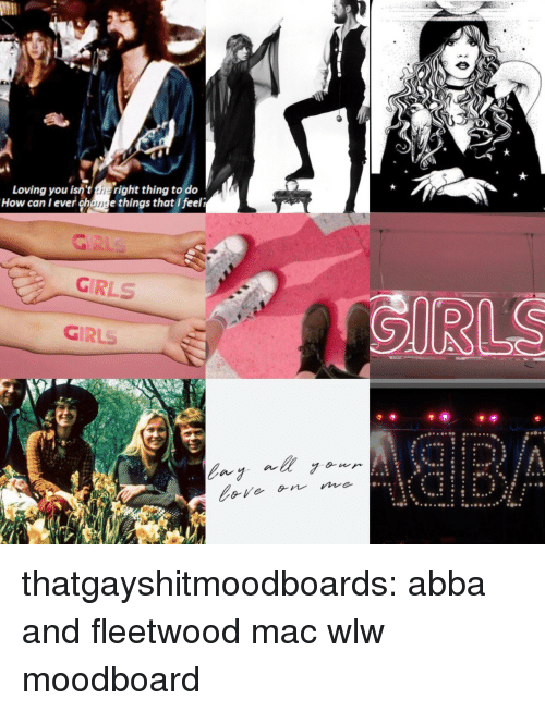 Girls, Target, and Tumblr: Loving you isne the right thing to do  How can l ever change things that I feeli  GIRLS  GIRLS thatgayshitmoodboards:  abba and fleetwood mac wlw moodboard