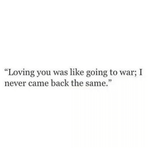 "Never, Back, and War: ""Loving you was like going to war; I  never came back the same."""