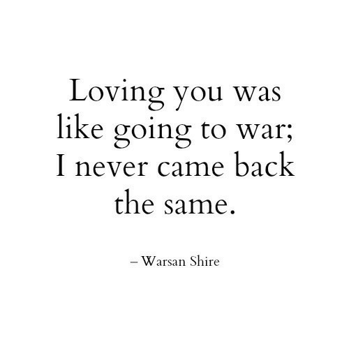Never, Back, and War: Loving you was  like going to war;  I never came back  the same.  - Warsan Shire