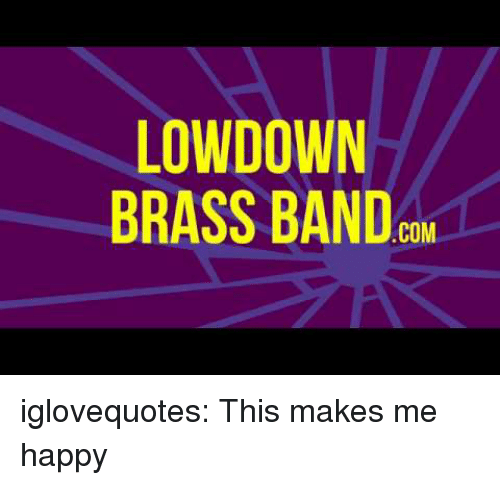 brass: LOWDOWN  BRASS BAND  COM iglovequotes:  This makes me happy