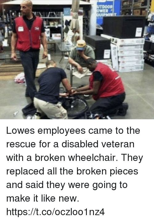 Memes, Lowes, and All The: Lowes employees came to the rescue for a disabled veteran with a broken wheelchair.    They replaced all the broken pieces and said they were going to make it like new. https://t.co/oczloo1nz4