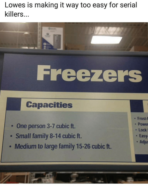 Too Easy: Lowes is making it way too easy for serial  killers...  Freezers  Capacities  One person 3-7 cubic ft.  Small family 8-14 cubic ft.  Medium to large family 15-26 cubic ft.  . Frost-f  . Power  Lock  . Easy  . Adju