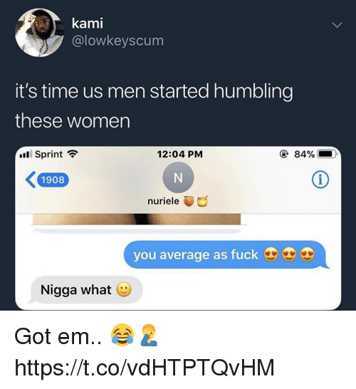 humbling: @lowkeyscum  it's time us men started humbling  these women  .11 Sprint  12:04 PM  ④ 84%  K1908  nuriele  you average as fuck  Nigga what Got em.. 😂🤦‍♂️ https://t.co/vdHTPTQvHM