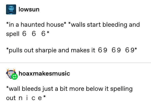 walls: lowsun  *in a haunted house* *walls start bleeding and  spell 6 6 6*  *pulls out sharpie and makes it 69 69 69*  hoaxmakesmusic  *wall bleeds just a bit more below it spelling  out nice