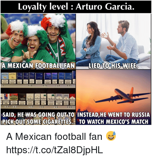 Football, Memes, and Match: Loyalty level : Arturo Garcia  A MEXICAN FOOTBALL FAN LIED TO HIS WIFE  2 9  3 89  699  3 89  699  Marlbera  39 385  739  399  729  399  SAID, HEWAS GOING OUT TO INSTEAD,HE WENT TO RUSSIA  PICK OUTSOME CIGARETTES. TO WATCH MEXICO'S MATCH A Mexican football fan 😅 https://t.co/tZal8DjpHL
