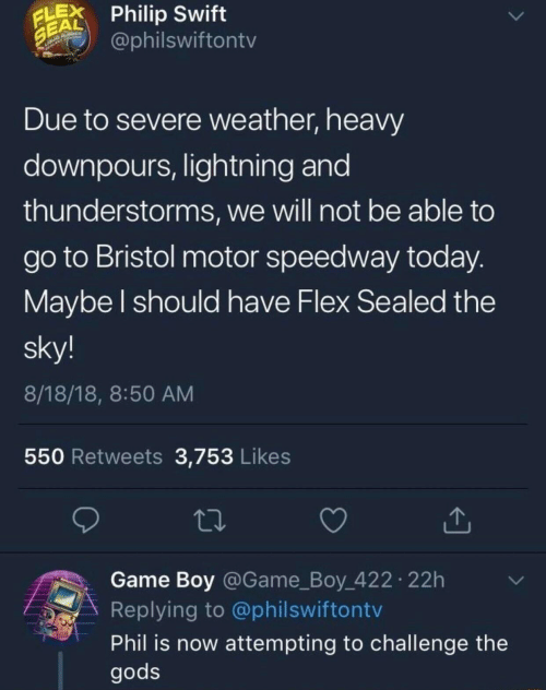 game boy: LPhilip Swift  EAL  @philswiftontv  Due to severe weather, heavy  downpours, lightning and  thunderstorms, we will not be able to  go to Bristol motor speedway today  Maybe l should have Flex Sealed the  sky!  8/18/18, 8:50 AM  550 Retweets 3,753 Likes  Game Boy @Game_Boy 422 22h  Replying to @philswiftontv  Phil is now attempting to challenge the  gods