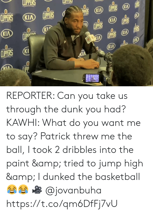 Basketball, Dunk, and Kip: LPPERS  CLIPERS  LPPERS KIA  CLIPPERS  KIA  (KIA  PERS  KIA  CLIPPERS  LPPERS  KIP  CLIPP  KIA  D ERS  KIA LPPERS KIA  CLIPERS  KI  KIA  KIA  ПрР REPORTER: Can you take us through the dunk you had?   KAWHI: What do you want me to say? Patrick threw me the ball, I took 2 dribbles into the paint & tried to jump high & I dunked the basketball 😂😂  🎥 @jovanbuha    https://t.co/qm6DfFj7vU