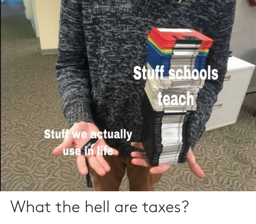 Taxes, Stuff, and Hell: ls  St  Stuff we actually  use in liTe What the hell are taxes?