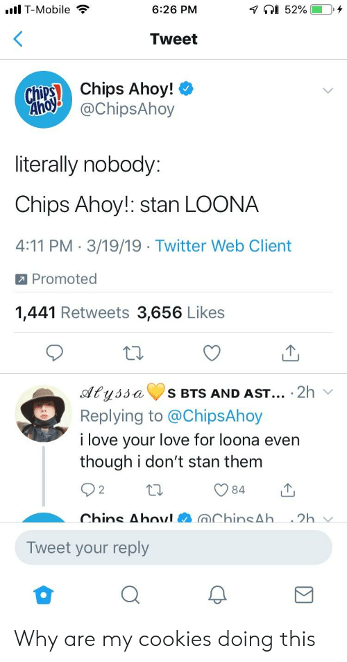 Cookies, Love, and Stan: lT-Mobile  6:26 PM  Tweet  chip Chips Ahoy! *  AChipsAhoy  literally nobody  Chips Ahoy!: stan LOONA  4:11 PM 3/19/19 Twitter Web Client  a Promoted  1,441 Retweets 3,656 Likes  Cy  S BTS AND ASt... 2h  Replying to @ChipsAhoy  i love your love for loona even  though i don't stan them  2  Tweet your reply Why are my cookies doing this