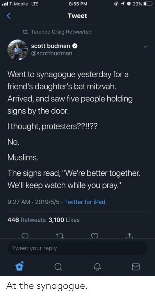 """Craig: lT-Mobile LTE  @ 1  29% 1ーコ.  8:55 PM  Tweet  ta Terence Craig Retweeted  scott budman  @scottbudman  Went to synagogue yesterday for a  friend's daughter's bat mitzvah.  Arrived, and saw five people holding  signs by the door.  I thought, protesters??!??  Muslims.  The signs read, """"We're better together.  We'll keep watch while you pray.""""  9:27 AM 2019/5/5 Twitter for iPad  446 Retweets 3,100 Likes  Tweet your reply At the synagogue."""