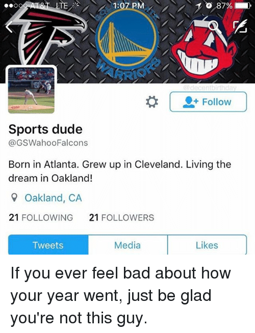 Memes, 🤖, and Lte: LTE  1:07 PM  OCO  Follow  Sports dude  @GSWahooFalcons  Born in Atlanta. Grew up in Cleveland. Living the  dream in Oakland!  9 Oakland, CA  21 FOLLOWING  21  FOLLOWERS  Media  Likes  Tweets If you ever feel bad about how your year went, just be glad you're not this guy.