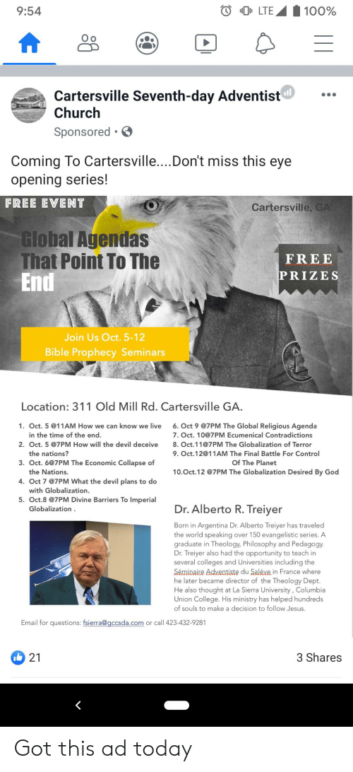 seventh day adventist: LTE  100%  9:54  Cartersville Seventh-day Adventist  Church  Sponsored .  Coming To Cartersville....Don't miss this eye  opening series!  FREE EVENT  Cartersville, GA  Global Agendas  That Point To The  End  FREE  PRIZES  Join Us Oct. 5-12  Bible Prophecy Seminars  Location: 311 Old Mill Rd. Cartersville GA.  6.Oct 9 @7PM The Global Religious Agenda  1. Oct. 5 @11AM How we can know we live  in the time of the end.  7. Oct. 10@7PM Ecumenical Contradictions  2. Oct. 5 @7PM How will the devil deceive  8. Oct.11@7PM The Globalization of Terror  the nations?  9. Oct.12@11AM The Final Battle For Control  3. Oct. 6@7PM The Economic Collapse of  Of The Planet  the Nations.  10.Oct.12 @7PM The Globalization Desired By God  4. Oct 7 @7PM What the devil plans to do  with Globalization  5. Oct.8 @7PM Divine Barriers To Imperial  Dr.Alberto R. Treiyer  Globalization  Born in Argentina Dr. Alberto Treiyer has traveled  the world speaking over 150 evangelistic series. A  graduate in Theology, Philosophy and Pedagogy.  Dr. Treiyer also had the opportunity to teach in  several colleges and Universities including the  Séminaire Adventiste du Saléve in France where  he later became director of the Theology Dept.  He also thought at La Sierra University, Columbia  Union College. His ministry has helped hundreds  of souls to make a decision to follow Jesus.  Email for questions: fsierra@gccsda.com  or call 423-432-9281  3 Shares  21 Got this ad today