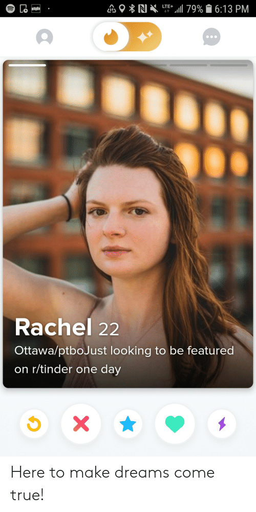 Rachel: LTE 79% 6:13 PM  Lo  t  Rachel 22  Ottawa/ptboJust looking to be featured  on r/tinder one day  X Here to make dreams come true!