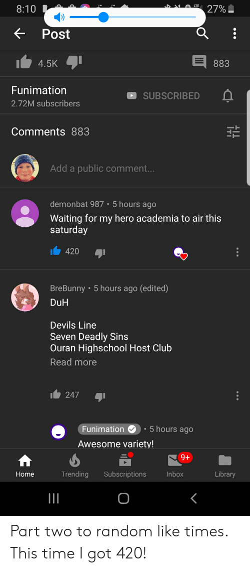 Club, Funimation, and Home: LTE  8:10  27%  Post  4.5K  883  Funimation  SUBSCRIBED  2.72M subscri bers  Comments 883  Add a public comment...  demonbat 987 5 hours ago  Waiting for my hero academia to air this  saturday  420  BreBunny 5 hours ago (edited)  DuH  Devils Line  Seven Deadly Sins  Ouran Highschool Host Club  Read more  247  5 hours ago  Funimation  Awesome variety!  9+  Trending  Subscriptions  Inbox  Library  Home Part two to random like times. This time I got 420!
