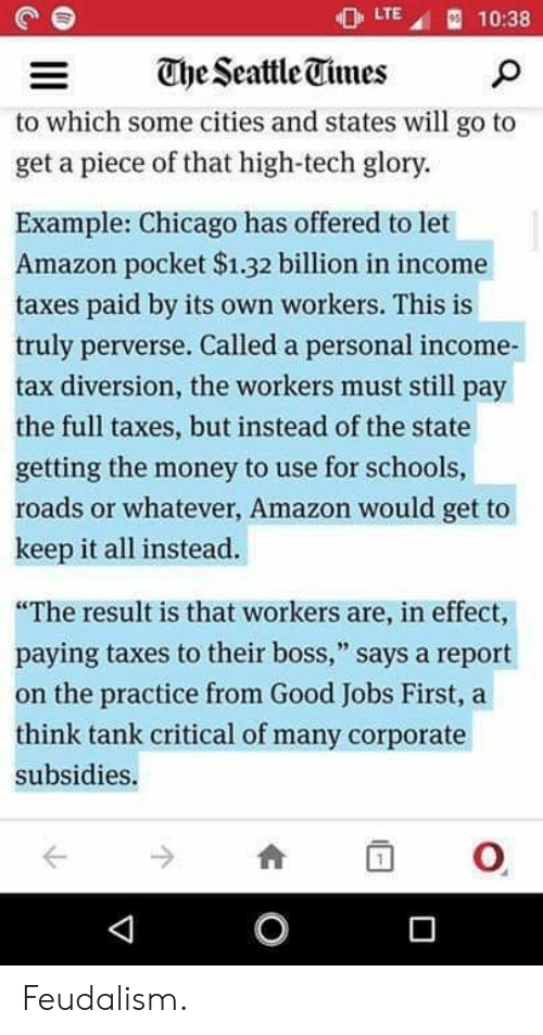 """Diversion: LTE  910:38  The Seattle Times  to which some cities and states will go to  get a piece of that high-tech glory.  Example:Chicago has offered to let  Amazon pocket $1.32 billion in income  taxes paid by its own workers. This is  truly perverse. Called a personal income  tax diversion, the workers must still  рay  the full taxes, but instead of the state  getting the money to use for schools,  roads or whatever, Amazon would get to  keep it all instead.  """"The result is that workers are, in effect,  paying taxes to their boss,"""" says a report  on the practice from Good Jobs First, a  think tank critical of many corporate  subsidies.  O Feudalism."""