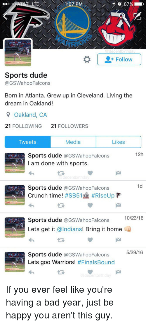 Funny, Lte, and The Dream: LTE  PM  87%  OO  Follow  Sports dude  @GSWahoo Falcons  Born in Atlanta. Grew up in Cleveland. Living the  dream in Oakland!  9 Oakland, CA  21  FOLLOWING  21  FOLLOWERS  Media  Likes  Tweets   12h  A Sports dude  a GSWahooFalcons  I am done with sports.  1d  Sports dude  @GSWahooFalcons  Crunch time!  #SB51 #RiseUp F  10/23/16  Sports dude  GSWahoo Falcons  Lets get it  @Indians  Bring it home  5/29/16  Sports dude  GSWahooFalcons  Lets goo Warriors!  #Finals Bound If you ever feel like you're having a bad year, just be happy you aren't this guy.