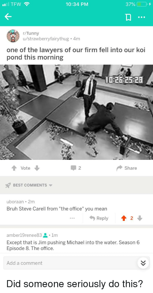 "Bruh, Funny, and Steve Carell: lTFW  10:34 PM  37%  +  r/funny  u/strawberryfairythug 4m  one of the lawyers of our firm fell into our koi  pond this morning  I0:26 2528  2  Share  Vote  BEST COMMENTS  uboraan 2m  Bruh Steve Carell from ""the office"" you mean  Reply 12*  amber19renee83 1m  Except that is Jim pushing Michael into the water. Season 6  Episode 8. The office.  Add a comment"