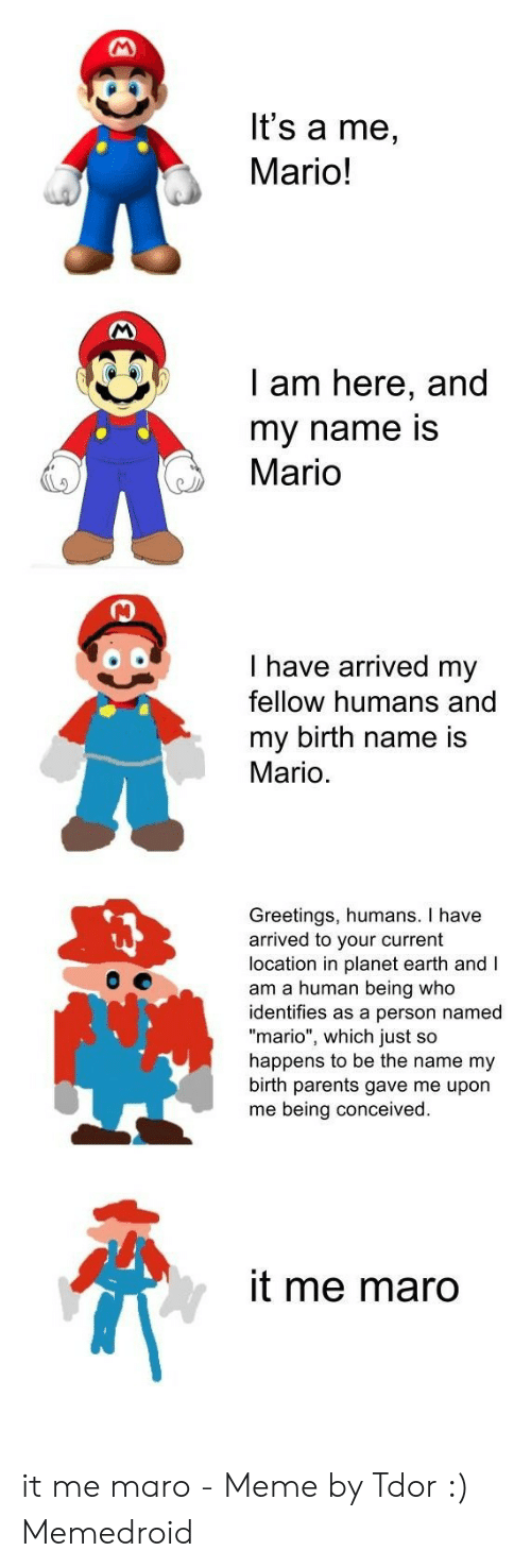 """Me Maro: lt's a me,  Mario!  I am here, and  my name is  Mario  I have arrived my  fellow humans and  my birth name is  Mario.  Greetings, humans. I have  arrived to your current  location in planet earth and I  am a human being who  identifies as a person named  """"mario"""", which just so  happens to be the name my  birth parents gave me upon  me being conceived  it me maro it me maro - Meme by Tdor :) Memedroid"""