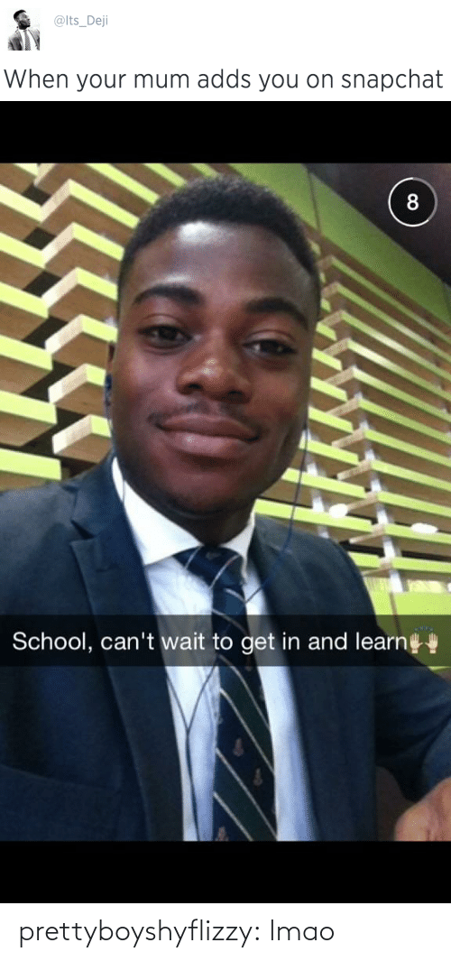 dej: @lts_Dej  When your mum adds you on snapchat   8  School, can't wait to get in and learn prettyboyshyflizzy:  lmao