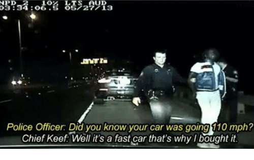 Keefs: LTS UD  3 34 O  OS 27 13  Police Officer Did you know your car was going 10 mph?  Chief Keef Well it's a fast car that's why bought it.
