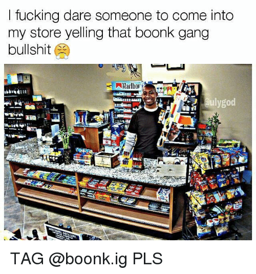 ltucking dare someone to come into my store yelling that 26550102 ltucking dare someone to come into my store yelling that boonk gang