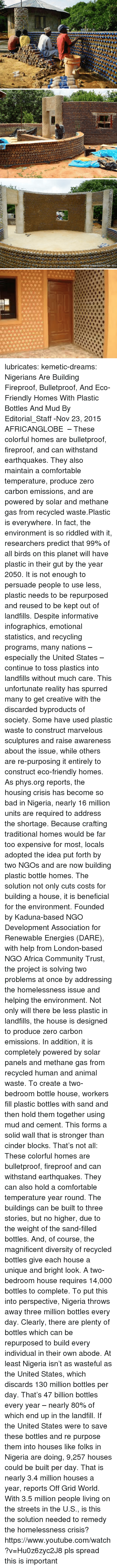 Diversity: lubricates:  kemetic-dreams:   Nigerians Are Building Fireproof, Bulletproof, And Eco-Friendly Homes With Plastic Bottles And Mud By Editorial_Staff -Nov 23, 2015   AFRICANGLOBE  – These colorful homes are bulletproof, fireproof, and can withstand earthquakes. They also maintain a comfortable temperature, produce zero carbon emissions, and are powered by solar and methane gas from recycled waste.Plastic is everywhere. In fact, the environment is so riddled with it, researchers predict that 99% of all birds on this planet will have plastic in their gut by the year 2050. It is not enough to persuade people to use less, plastic needs to be repurposed and reused to be kept out of landfills. Despite informative infographics, emotional statistics, and recycling programs, many nations – especially the United States – continue to toss plastics into landfills without much care. This unfortunate reality has spurred many to get creative with the discarded byproducts of society. Some have used plastic waste to construct marvelous sculptures and raise awareness about the issue, while others are re-purposing it entirely to construct eco-friendly homes. As phys.org reports, the housing crisis has become so bad in Nigeria, nearly 16 million units are required to address the shortage. Because crafting traditional homes would be far too expensive for most, locals adopted the idea put forth by two NGOs and are now building plastic bottle homes. The solution not only cuts costs for building a house, it is beneficial for the environment. Founded by Kaduna-based NGO Development Association for Renewable Energies (DARE), with help from London-based NGO Africa Community Trust, the project is solving two problems at once by addressing the homelessness issue and helping the environment. Not only will there be less plastic in landfills, the house is designed to produce zero carbon emissions. In addition, it is completely powered by solar panels and methane gas from recycled human and animal waste. To create a two-bedroom bottle house, workers fill plastic bottles with sand and then hold them together using mud and cement. This forms a solid wall that is stronger than cinder blocks. That's not all: These colorful homes are bulletproof, fireproof and can withstand earthquakes. They can also hold a comfortable temperature year round. The buildings can be built to three stories, but no higher, due to the weight of the sand-filled bottles. And, of course, the magnificent diversity of recycled bottles give each house a unique and bright look. A two-bedroom house requires 14,000 bottles to complete. To put this into perspective, Nigeria throws away three million bottles every day. Clearly, there are plenty of bottles which can be repurposed to build every individual in their own abode. At least Nigeria isn't as wasteful as the United States, which discards 130 million bottles per day. That's 47 billion bottles every year – nearly 80% of which end up in the landfill.  If the United States were to save these bottles and re purpose them into houses like folks in Nigeria are doing, 9,257 houses could be built per day. That is nearly 3.4 million houses a year, reports Off Grid World. With 3.5 million people living on the streets in the U.S., is this the solution needed to remedy the homelessness crisis? https://www.youtube.com/watch?v=Hu0z6zyc2J8  pls spread this is important