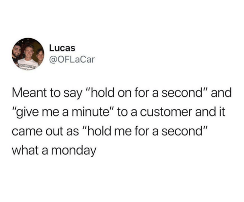 """lucas: Lucas  @OFLaCar  MSUMSOME  Meant to say """"hold on for a second"""" and  """"give me a minute"""" to a customer and it  came out as """"hold me for a second""""  what a monday"""