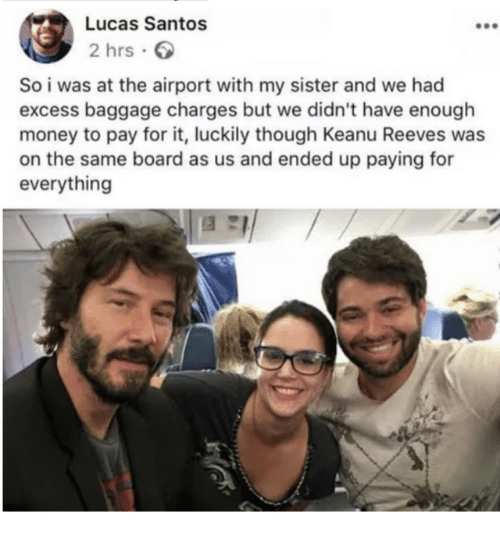 Dank, Money, and Board: Lucas Santos  2 hrs.  So i was at the airport with my sister and we had  excess baggage charges but we didn't have enouglh  money to pay for it, luckily though Keanu Reeves was  on the same board as us and ended up paying for  everything