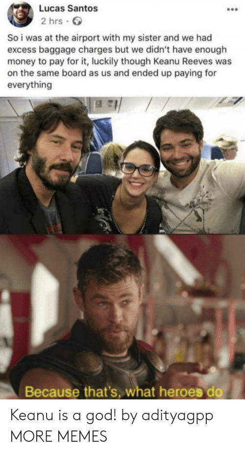 Dank, God, and Memes: Lucas Santos  2 hrs  So i was at the airport with my sister and we had  excess baggage charges but we didn't have enough  money to pay for it, luckily though Keanu Reeves was  on the same board as us and ended up paying for  everything  Because that's, what heroes do Keanu is a god! by adityagpp MORE MEMES