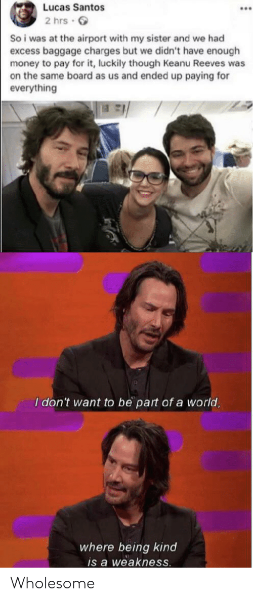 Money, Reddit, and World: Lucas Santos  2 hrs  So i was at the airport with my sister and we had  excess baggage charges but we didn't have enough  money to pay for it, luckily though Keanu Reeves was  on the same board as us and ended up paying for  everything  I don't want to be part of a world,  where being kind  is a weakness. Wholesome