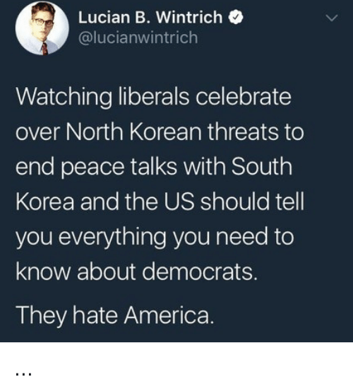 north korean: Lucian B. Wintrich  @lucianwintrich  Watching liberals celebrate  over North Korean threats to  end peace talks with South  Korea and the US should tell  you everything you need to  know about democrats.  They hate America ...
