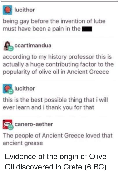 The Origin Of: lucithor  being gay before the invention of lube  must have been a pain in the  ccartimandua  according to my history professor this is  actually a huge contributing factor to the  popularity of olive oil in Ancient Greece  lucithor  this is the best possible thing that i will  ever learn and i thank you for that  canero-aether  The people of Ancient Greece loved that  ancient grease Evidence of the origin of Olive Oil discovered in Crete (6 BC)