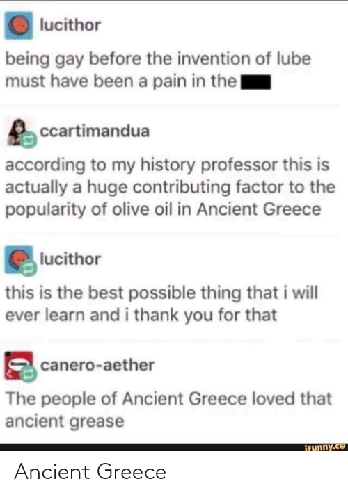 being gay: lucithor  being gay before the invention of lube  must have been a pain in the  ccartimandua  according to my history professor this is  actually a huge contributing factor to the  popularity of olive oil in Ancient Greece  lucithor  this is the best possible thing that i will  ever learn and i thank you for that  canero-aether  The people of Ancient Greece loved that  ancient grease  funny.ce Ancient Greece