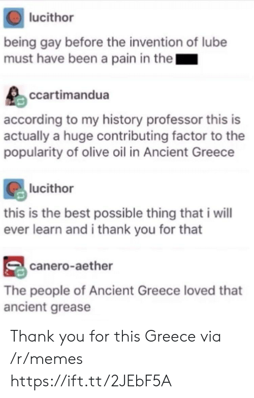 Memes, Thank You, and Best: lucithor  being gay before the invention of lube  must have been a pain in thel  ccartimandua  according to my history professor this is  actually a huge contributing factor to the  popularity of olive oil in Ancient Greece  lucithor  this is the best possible thing that i will  ever learn and i thank you for that  canero-aether  The people of Ancient Greece loved that  ancient grease Thank you for this Greece via /r/memes https://ift.tt/2JEbF5A