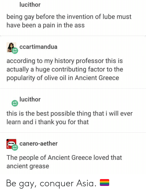 ancient greece: lucithor  being gay before the invention of lube must  have been a pain in the ass  ccartimandua  according to my history professor this is  actually a huge contributing factor to the  popularity of olive oil in Ancient Greece  lucithor  this is the best possible thing that i will ever  learn and i thank you for that  canero-aether  Recoan  The people of Ancient Greece loved that  ancient grease Be gay, conquer Asia. 🏳️🌈