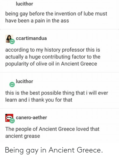 ancient greece: lucithor  being gay before the invention of lube must  have been a pain in the ass  ccartimandua  according to my history professor this is  actually a huge contributing factor to the  popularity of olive oil in Ancient Greece  lucithor  this is the best possible thing that i will ever  learn and i thank you for that  canero-aether  Reco  The people of Ancient Greece loved that  ancient grease Being gay in Ancient Greece.