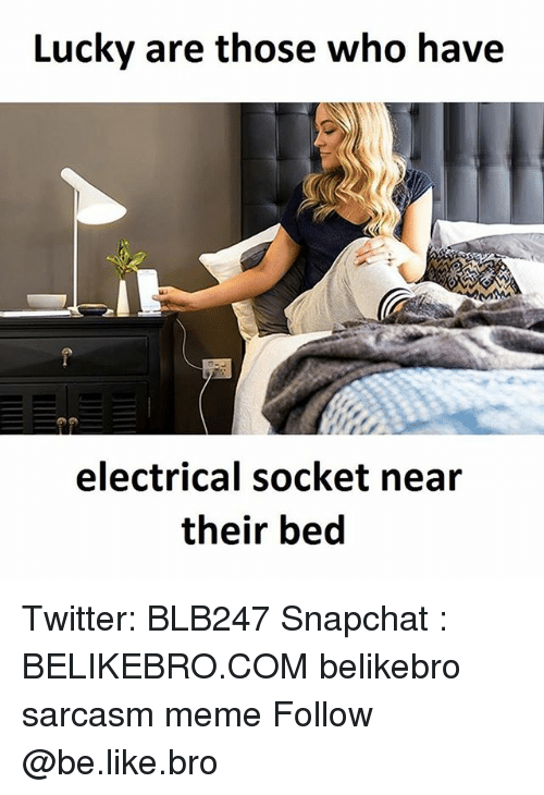 sockets: Lucky are those who have  electrical socket near  their bed Twitter: BLB247 Snapchat : BELIKEBRO.COM belikebro sarcasm meme Follow @be.like.bro
