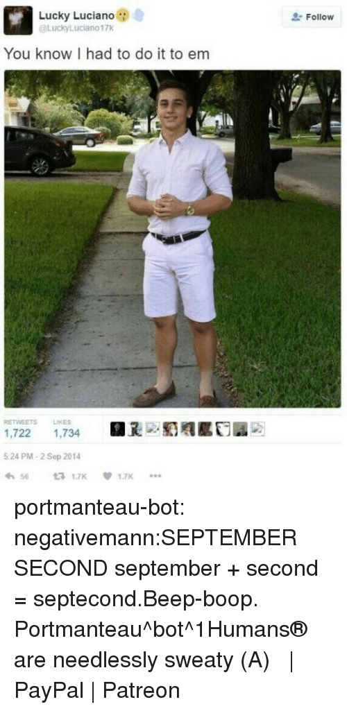 I Had To Do It: Lucky Luciano  @LuckyLuciano17k  Follow  You know I had to do it to em  RETWEETS LIKES  1,722 1,734  5 24 PM-2 Sep 2014  わ56 £71.7K  .闺赡  1.7K  *.. portmanteau-bot:  negativemann:SEPTEMBER SECOND  september + second = septecond.Beep-boop. Portmanteau^bot^1Humans® are needlessly sweaty (・A・)  | PayPal | Patreon