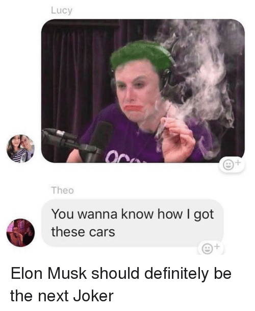 theo: Lucy  1  Theo  You wanna know how I got  these cars Elon Musk should definitely be the next Joker