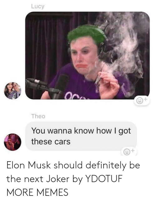 theo: Lucy  1  Theo  You wanna know how I got  these cars Elon Musk should definitely be the next Joker by YDOTUF MORE MEMES