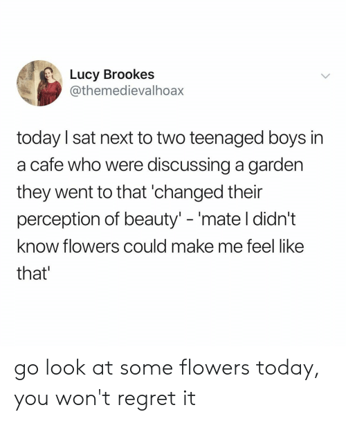 """Regret, Flowers, and Lucy: Lucy Brookes  @themedievalhoax  today I sat next to two teenaged boys in  a cafe who were discussing a garden  they went to that 'changed their  perception of beauty"""" -'mate l didn't  know flowers could make me feel like  that go look at some flowers today, you won't regret it"""